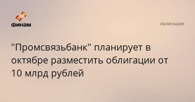 """""""Промсвязьбанк"""" планирует в октябре разместить облигации от 10 млрд рублей"""