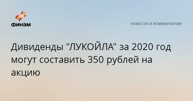 """Дивиденды """"ЛУКОЙЛа"""" за 2020 год могут составить 350 рублей на акцию"""
