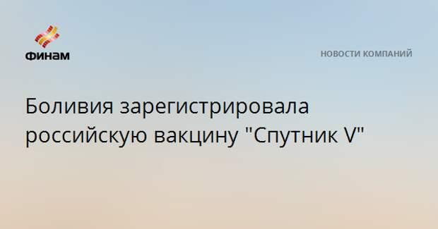 """Боливия зарегистрировала российскую вакцину """"Спутник V"""""""