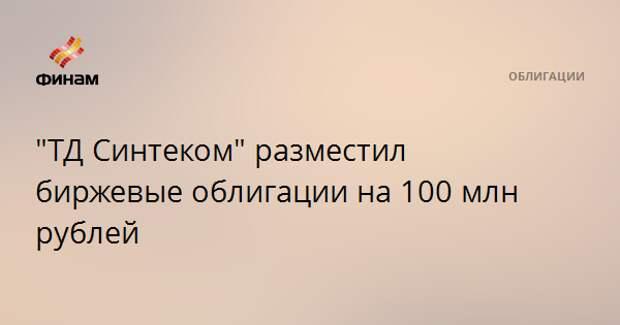"""""""ТД Синтеком"""" разместил биржевые облигации на 100 млн рублей"""