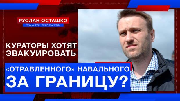 Кураторы хотят эвакуировать «отравленного» Навального за границу?