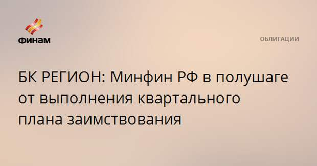 БК РЕГИОН: Минфин РФ в полушаге от выполнения квартального плана заимствования