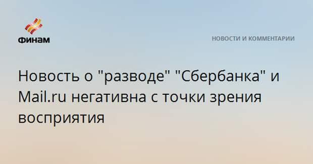 """Новость о """"разводе"""" """"Сбербанка"""" и Mail.ru негативна с точки зрения восприятия"""