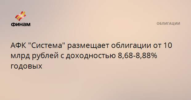 """АФК """"Система"""" размещает облигации от 10 млрд рублей с доходностью 8,68-8,88% годовых"""