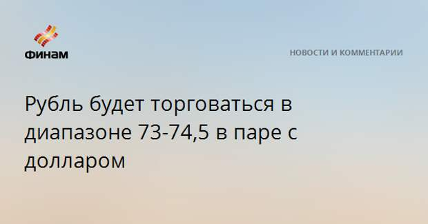 Рубль будет торговаться в диапазоне 73-74,5 в паре с долларом