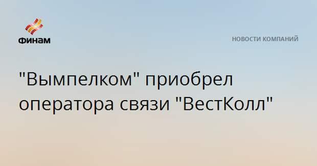"""""""Вымпелком"""" приобрел оператора связи """"ВестКолл"""""""