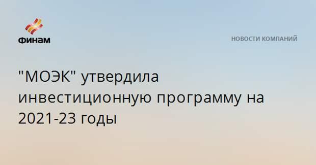 """МОЭК""утвердила инвестиционнуюпрограммуна 2021-23 годы"