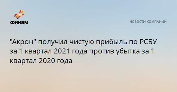 """""""Акрон"""" получил чистую прибыль по РСБУ за 1 квартал 2021 года против убытка годом ранее"""