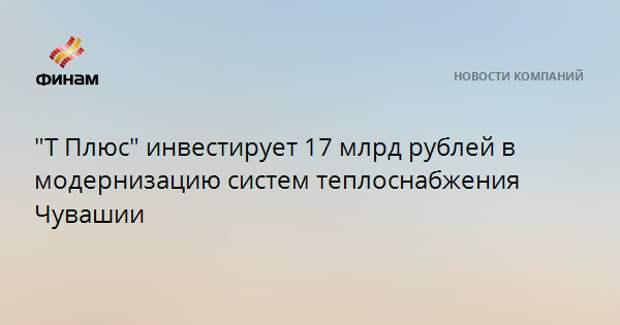 """""""Т Плюс"""" инвестирует 17 млрд рублей в модернизацию систем теплоснабжения Чувашии"""