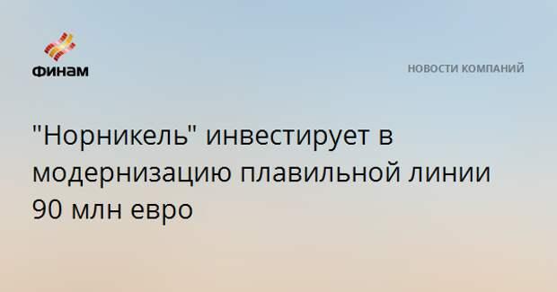 """""""Норникель"""" инвестирует в модернизацию плавильной линии 90 млн евро"""