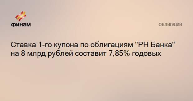 """Ставка 1-го купона по облигациям """"РН Банка"""" на 8 млрд рублей составит 7,85% годовых"""