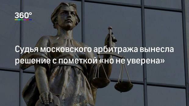 Судья московского арбитража вынесла решение с пометкой «но не уверена»