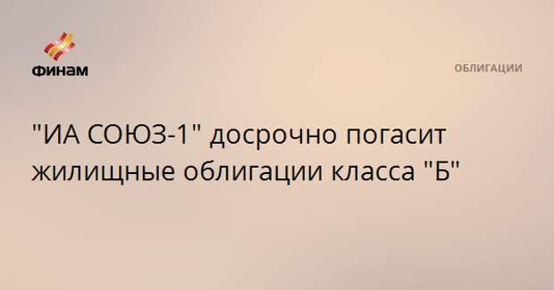 """""""ИА СОЮЗ-1"""" досрочно погасит жилищные облигации класса """"Б"""""""