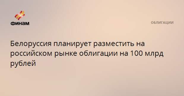 Белоруссия планирует разместить на российском рынке облигации на 100 млрд рублей