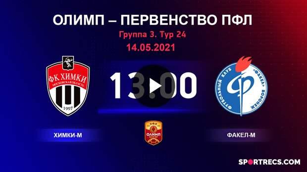 ОЛИМП – Первенство ПФЛ-2020/2021 Химки-М vs Факел-М 14.05.2021