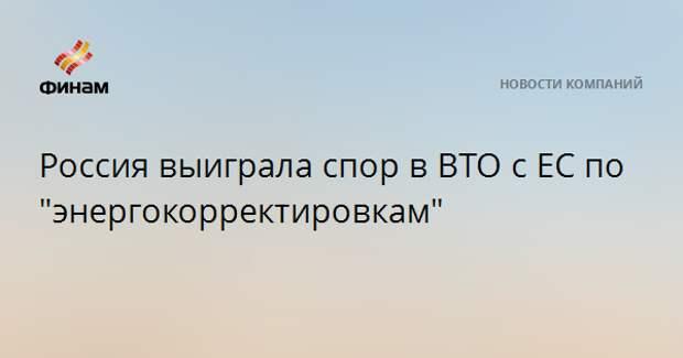 """Россия выиграла спор в ВТО с ЕС по """"энергокорректировкам"""""""