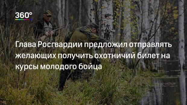 Глава Росгвардии предложил отправлять желающих получить охотничий билет на курсы молодого бойца
