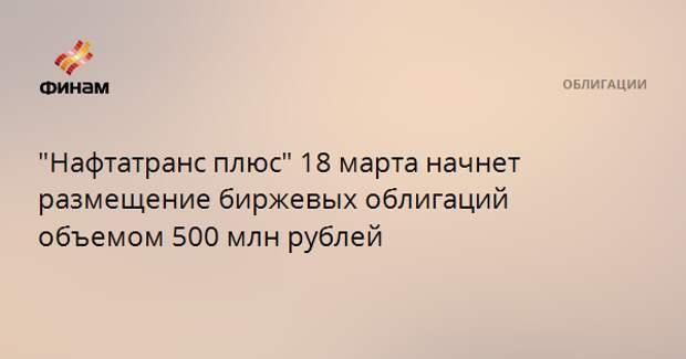 """""""Нафтатранс плюс"""" 18 марта начнет размещение биржевых облигаций объемом 500 млн рублей"""