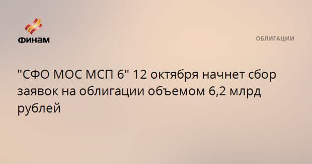 """""""СФО МОС МСП 6"""" 12 октября начнет сбор заявок на облигации объемом 6,2 млрд рублей"""