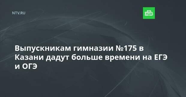 Выпускникам гимназии №175 в Казани дадут больше времени на ЕГЭ и ОГЭ