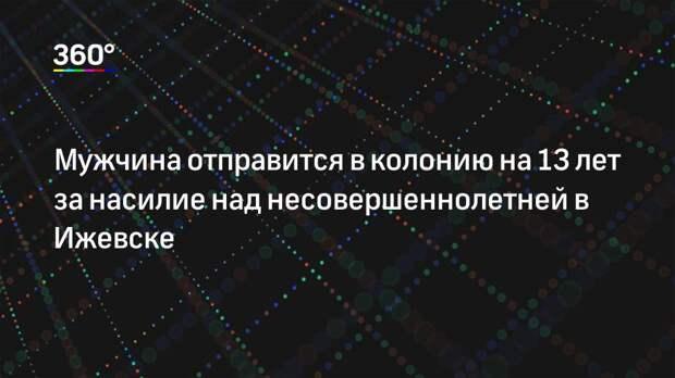 Мужчина отправится в колонию на 13 лет за насилие над несовершеннолетней в Ижевске