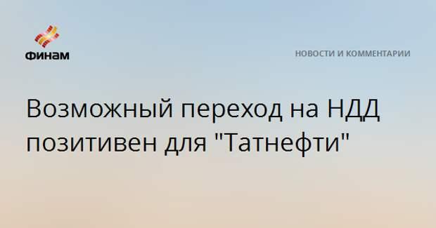 """Возможный переход на НДД позитивен для """"Татнефти"""""""