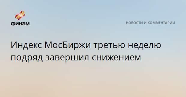 Индекс МосБиржи третью неделю подряд завершил снижением