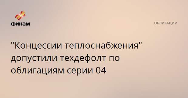 """""""Концессии теплоснабжения"""" допустили техдефолт по облигациям серии 04"""