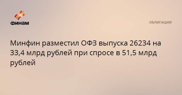 Минфин разместил ОФЗ выпуска 26234 на 33,4 млрд рублей при спросе в 51,5 млрд рублей