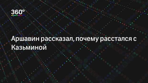 Аршавин рассказал, почему расстался с Казьминой