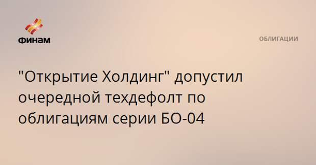 """""""Открытие Холдинг"""" допустил очередной техдефолт по облигациям серии БО-04"""