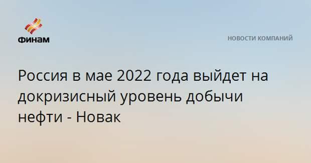 Россия в мае 2022 года выйдет на докризисный уровень добычи нефти - Новак
