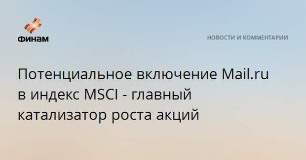 Потенциальное включение Mail.ru в индекс MSCI - главный катализатор роста акций
