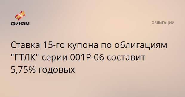 """Ставка 15-го купона по облигациям """"ГТЛК"""" серии 001Р-06 составит 5,75% годовых"""