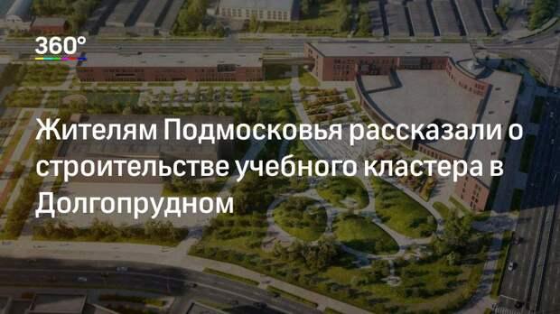 Жителям Подмосковья рассказали о строительстве учебного кластера в Долгопрудном