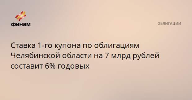 Ставка 1-го купона по облигациям Челябинской области на 7 млрд рублей составит 6% годовых