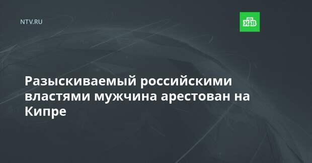 Разыскиваемый российскими властями мужчина арестован на Кипре
