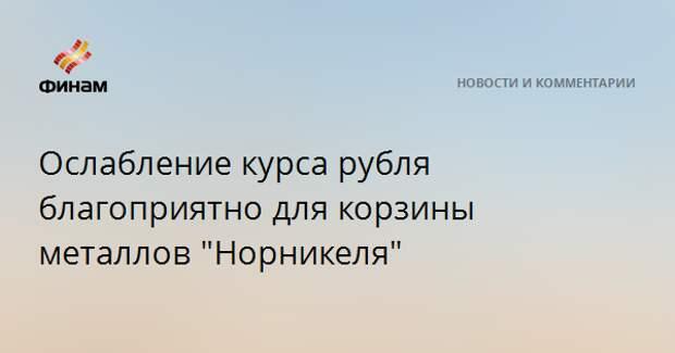 """Ослабление курса рубля благоприятно для корзины металлов """"Норникеля"""""""