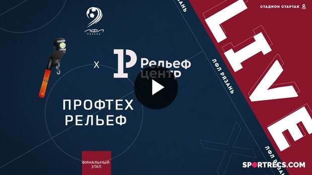ФК Профтех - ФК Рельеф Центр. Финальный этап Чемпионата ЛФЛ Рязань 21