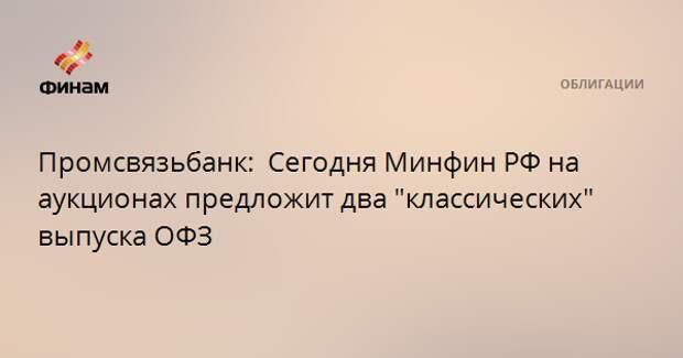 """Промсвязьбанк:  Сегодня Минфин РФ на аукционах предложит два """"классических"""" выпуска ОФЗ"""