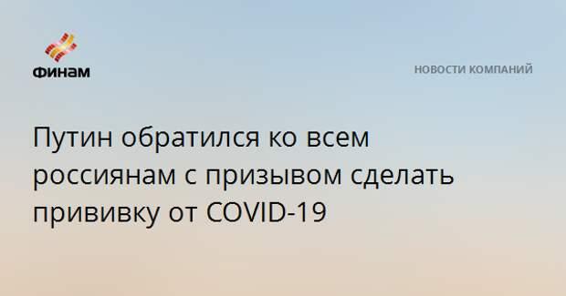 Путин обратился ко всем россиянам с призывом сделать прививку от COVID-19