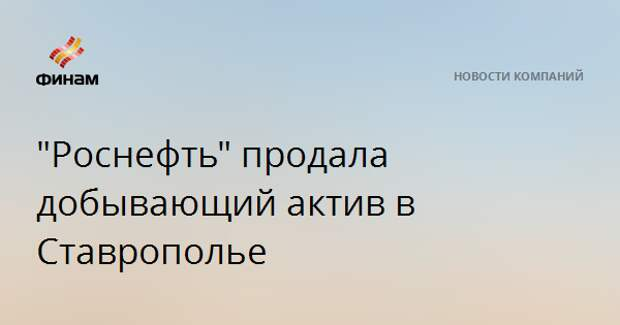 """""""Роснефть"""" продала добывающий актив в Ставрополье"""