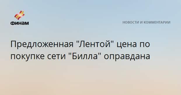 """Предложенная """"Лентой"""" цена по покупке сети """"Билла"""" оправдана"""