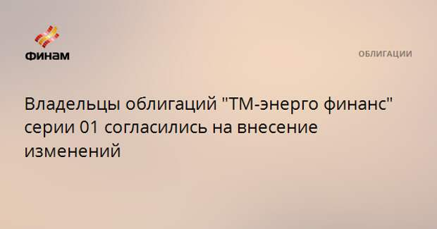 """Владельцы облигаций """"ТМ-энерго финанс"""" серии 01 согласились на внесение изменений"""