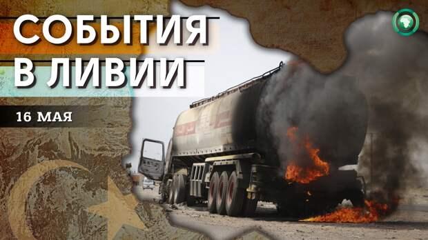 Поджог бензовоза и визит аль-Манфи в Тобрук — что произошло в Ливии 16 мая