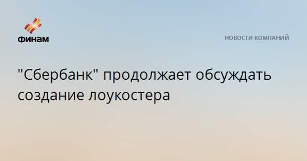 """""""Сбербанк"""" продолжает обсуждать создание лоукостера"""