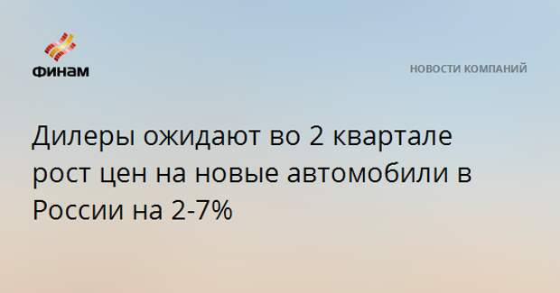 Дилеры ожидают во 2 квартале рост цен на новые автомобили в России на 2-7%
