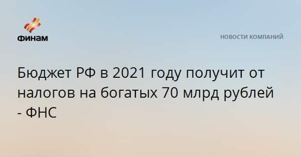 Бюджет РФ в 2021 году получит от налогов на богатых 70 млрд рублей - ФНС