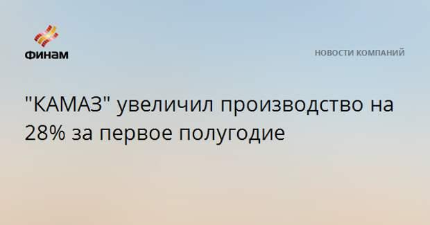 """""""КАМАЗ"""" увеличил производство на 28% за первое полугодие"""