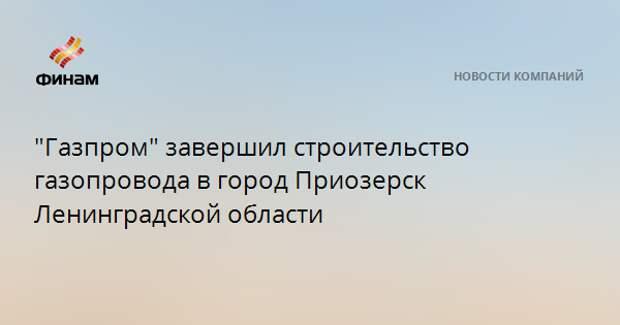"""""""Газпром"""" завершил строительство газопровода в город Приозерск Ленинградской области"""